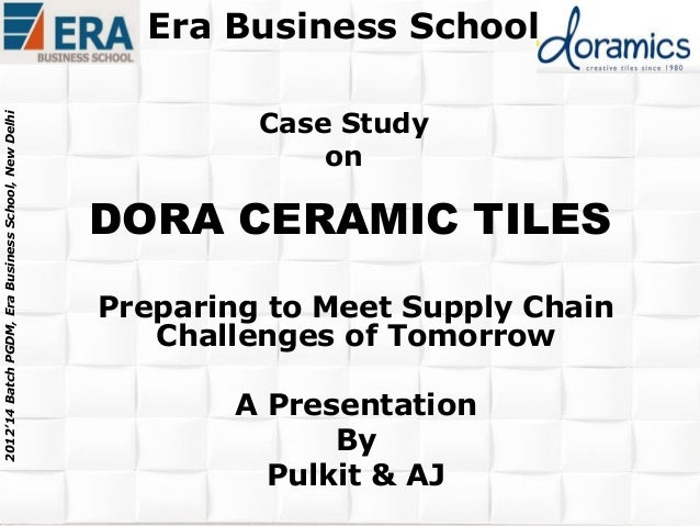 2012'14 Batch PGDM, Era Business School, New Delhi  Era Business School Case Study on  DORA CERAMIC TILES Preparing to Mee...