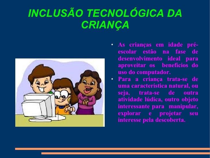 INCLUSÃO TECNOLÓGICA DA CRIANÇA <ul><li>As crianças em idade pré-escolar estão na fase de desenvolvimento ideal para aprov...