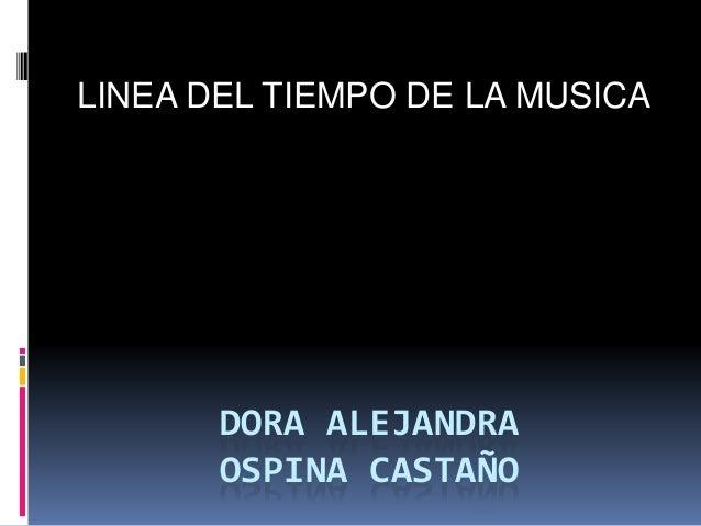 DORA ALEJANDRA OSPINA CASTAÑO LINEA DEL TIEMPO DE LA MUSICA
