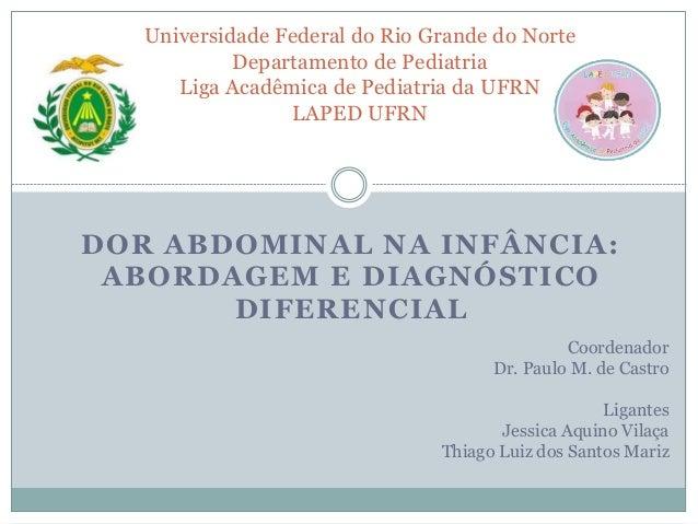 DOR ABDOMINAL NA INFÂNCIA: ABORDAGEM E DIAGNÓSTICO DIFERENCIAL Universidade Federal do Rio Grande do Norte Departamento de...