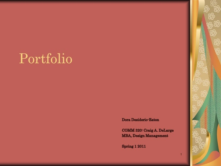1<br />Portfolio<br />Dora Desiderio-Eaton<br />COMM 320: Craig A. DeLarge<br />MBA, Design Management<br />Spring 1 2011<...