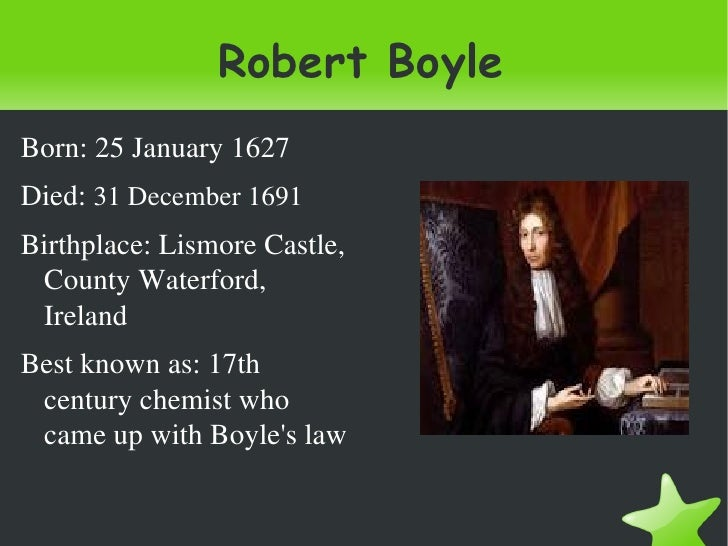 Robert BoyleBorn:25January1627Died:31December1691Birthplace:LismoreCastle, CountyWaterford, IrelandBestknowna...