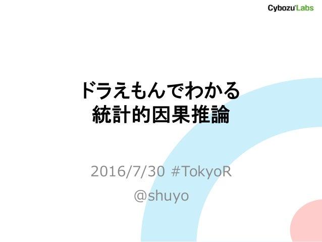 ドラえもんでわかる 統計的因果推論 2016/7/30 #TokyoR @shuyo