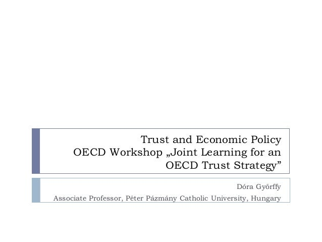"""Trust and Economic Policy OECD Workshop """"Joint Learning for an OECD Trust Strategy"""" Dóra Győrffy Associate Professor, Péte..."""