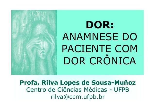 DOR: ANAMNESE DO PACIENTE COM DOR CRÔNICADOR CRÔNICA Profa. RilvaProfa. Rilva LopesLopes de Sousade Sousa--MuñozMuñoz Cent...