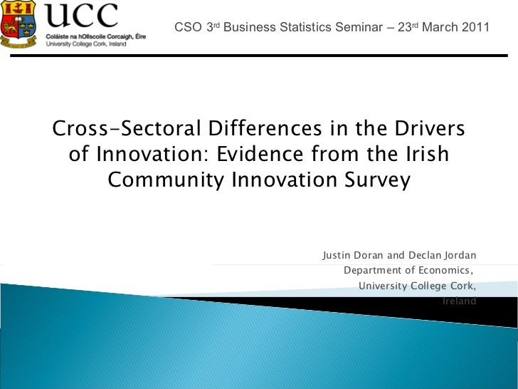 Cross-Sectoral Differences in the Drivers of Innovation: Evidence from the Irish CommunityInnovation Survey Justin Doran ...