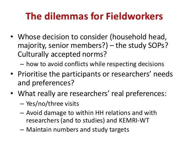 The dilemmas for Fieldworkers • Whose decision to consider (household head, majority, senior members?) – the study SOPs? C...