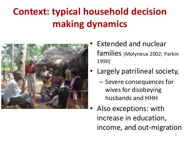 Context: typical household decision making dynamics • Extended and nuclear families (Molyneux 2002; Parkin 1990) • Largely...