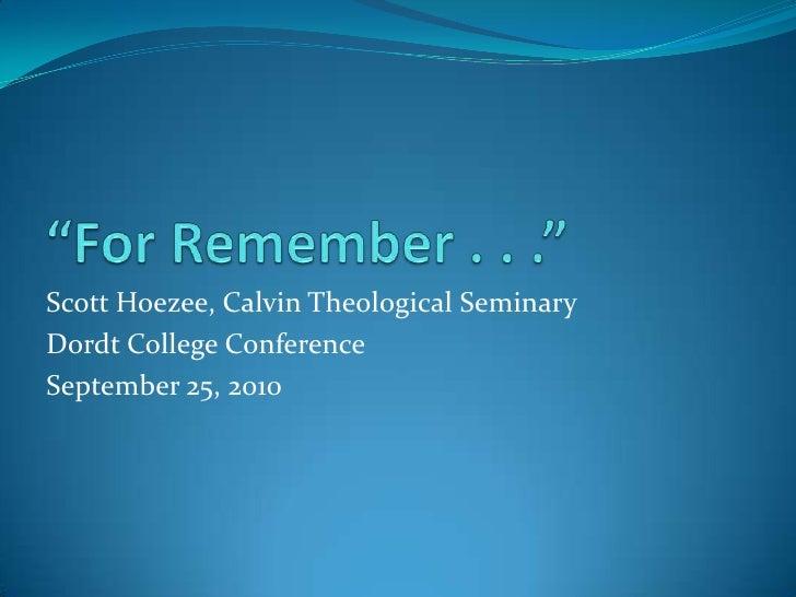 """For Remember . . .""<br />Scott Hoezee, Calvin Theological Seminary<br />Dordt College Conference<br />September 25, 2010<..."