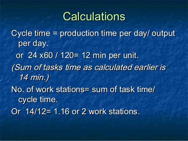 CalculationsCalculations Cycle time = production time per day/ outputCycle time = production time per day/ output per day....