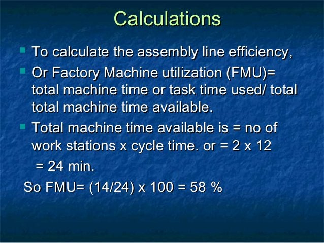 CalculationsCalculations  To calculate the assembly line efficiency,To calculate the assembly line efficiency,  Or Facto...