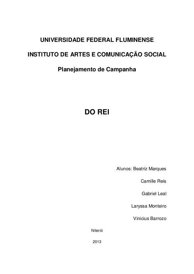UNIVERSIDADE FEDERAL FLUMINENSE INSTITUTO DE ARTES E COMUNICAÇÃO SOCIAL Planejamento de Campanha DO REI Alunos: Beatriz Ma...