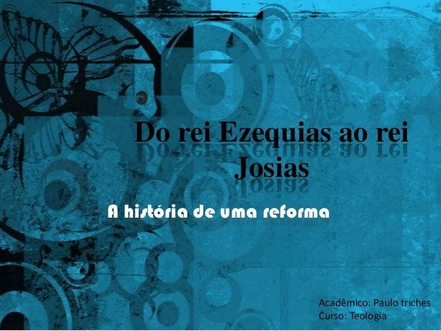 Do rei Ezequias ao rei Josias A história de uma reforma  Acadêmico: Paulo triches Curso: Teologia