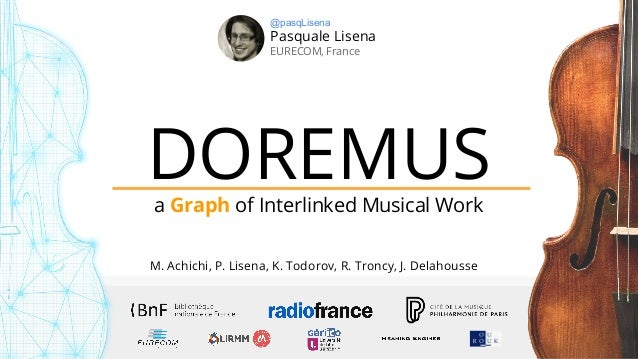 DOREMUSa Graph of Interlinked Musical Work Pasquale Lisena EURECOM, France @pasqLisena M. Achichi, P. Lisena, K. Todorov, ...