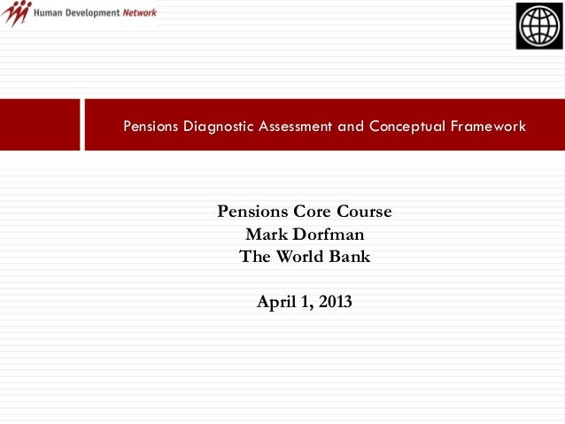Pensions Diagnostic Assessment and Conceptual FrameworkPensions Core CourseMark DorfmanThe World BankApril 1, 2013