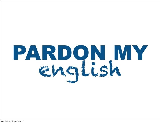PARDON MY english Wednesday, May 9, 2012
