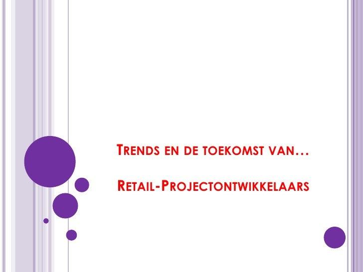 Trends en de toekomst van…Retail-Projectontwikkelaars<br />