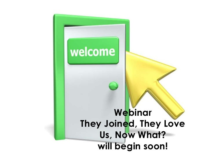 WebinarThey Joined, They Love    Us, Now What?   will begin soon!