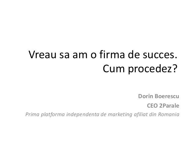 Vreau sa am o firma de succes. Cum procedez? Dorin Boerescu CEO 2Parale Prima platforma independenta de marketing afiliat ...