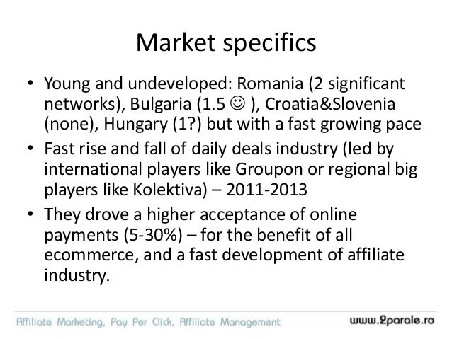 Romanian affiliate market • Ecommerce + CPS based • 50-100% annual growth 2012-2016 • Networks: – 2Parale – Profitshare – ...