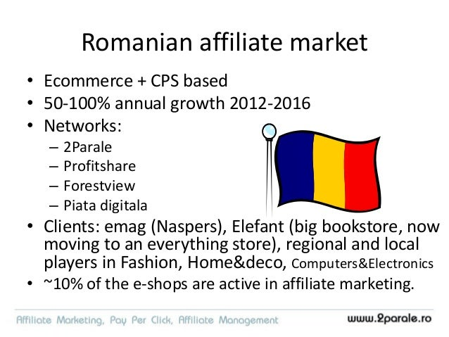 Romanian affiliate market • Telecom is coming – Vodafone program active in 2Parale • Banks, insurance - testing • Big publ...
