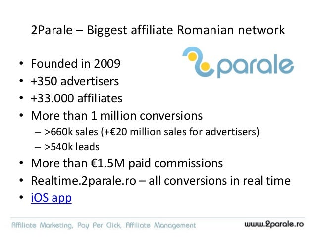 2Parale – Biggest affiliate Romanian network • Founded in 2009 • +350 advertisers • +33.000 affiliates • More than 1 milli...