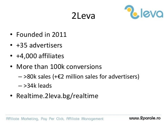 2Leva • Founded in 2011 • +35 advertisers • +4,000 affiliates • More than 100k conversions – >80k sales (+€2 million sales...