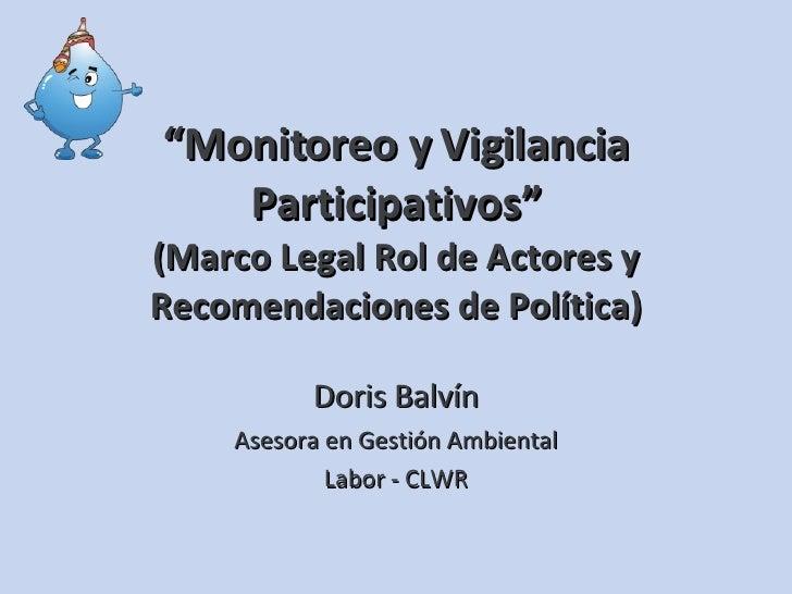 """"""" Monitoreo y Vigilancia Participativos"""" (Marco Legal Rol de Actores y Recomendaciones de Política) Doris Balvín Asesora e..."""