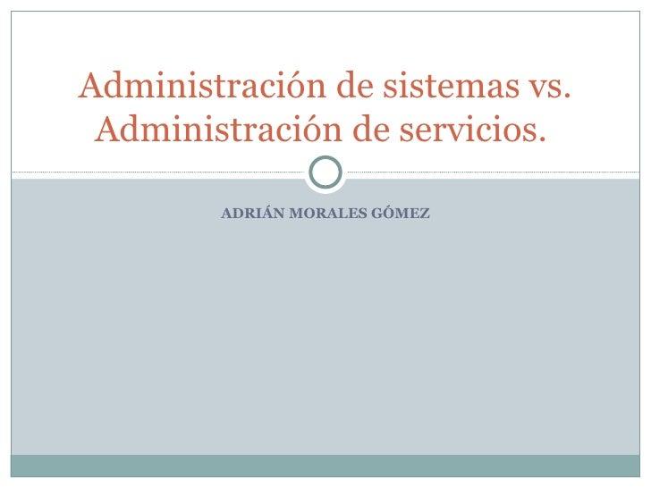 ADRIÁN MORALES GÓMEZ Administración de sistemas vs. Administración de servicios.