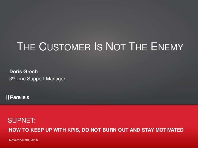 November 30, 2016. HOW TO KEEP UP WITH KPIS, DO NOT BURN OUT AND STAY MOTIVATED SUPNET: THE CUSTOMER IS NOT THE ENEMY Dori...