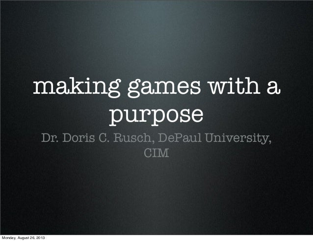 making games with a purpose Dr. Doris C. Rusch, DePaul University, CIM Monday, August 26, 2013