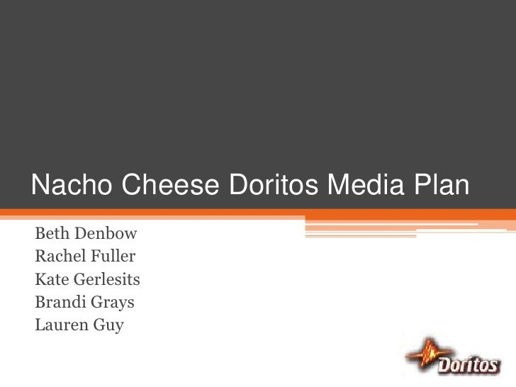 Nacho Cheese Doritos Media Plan<br />Beth Denbow<br />Rachel Fuller<br />Kate Gerlesits<br />Brandi Grays<br />Lauren Guy<...