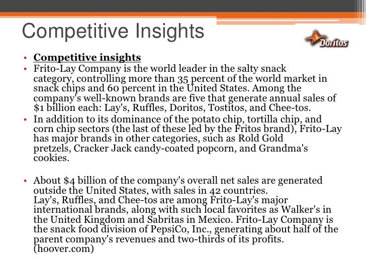 an analysis of the market share for tortilla and corn chips of frito lay Frito-lay will need to market sunchips to consumers who seek a healthy alternative to normal snack chips frito-lay's target market will be consumers who seek an everyday snack that provides wholesomeness, taste, and healthfocusing on younger people 18-34, who are the principal consumers of snack chips and 34-39 year olds.