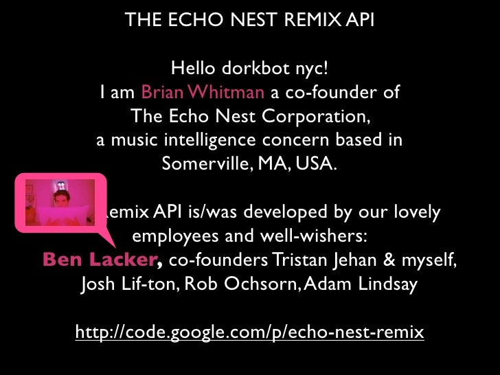 THE ECHO NEST REMIX API                 Hello dorkbot nyc!       I am Brian Whitman a co-founder of           The Echo Nes...