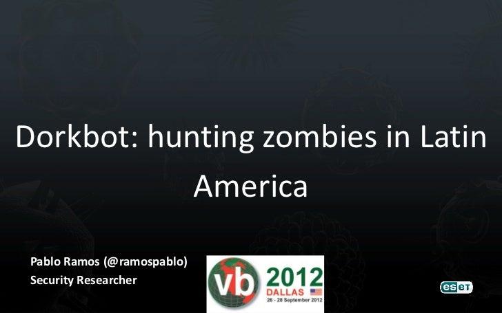 Dorkbot: hunting zombies in Latin            America Pablo Ramos (@ramospablo) Security Researcher