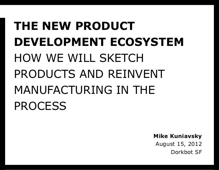 THE NEW PRODUCTDEVELOPMENT ECOSYSTEMHOW WE WILL SKETCHPRODUCTS AND REINVENTMANUFACTURING IN THEPROCESS                 Mik...