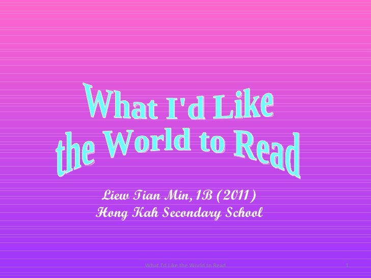 What I'd Like the World to Read What I'd Like  the World to Read Liew Tian Min, 1B (2011) Hong Kah Secondary School