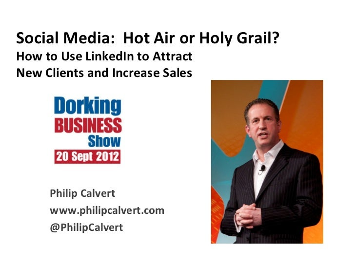 Social Media: Hot Air or Holy Grail?How to Use LinkedIn to AttractNew Clients and Increase Sales     Philip Calvert     ww...