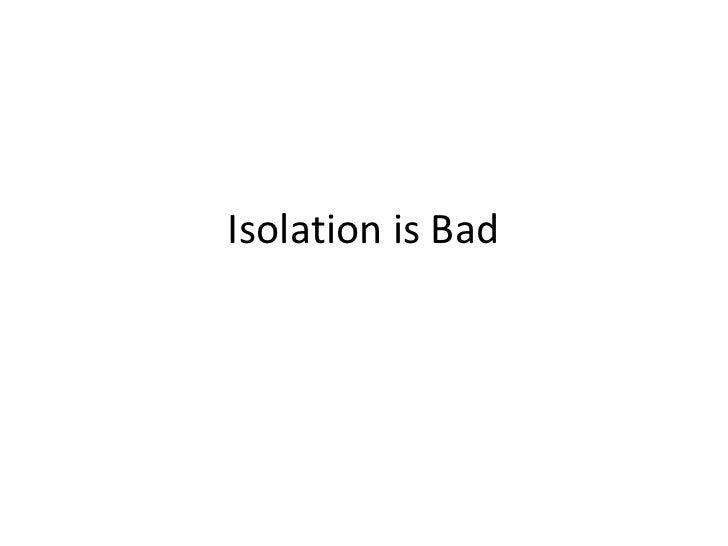 Isolation is Bad