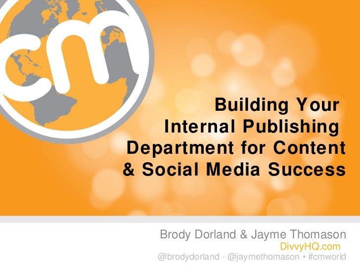 Building Your    Internal PublishingDepartment for Content& Social Media Success   Brody Dorland & Jayme Thomason         ...
