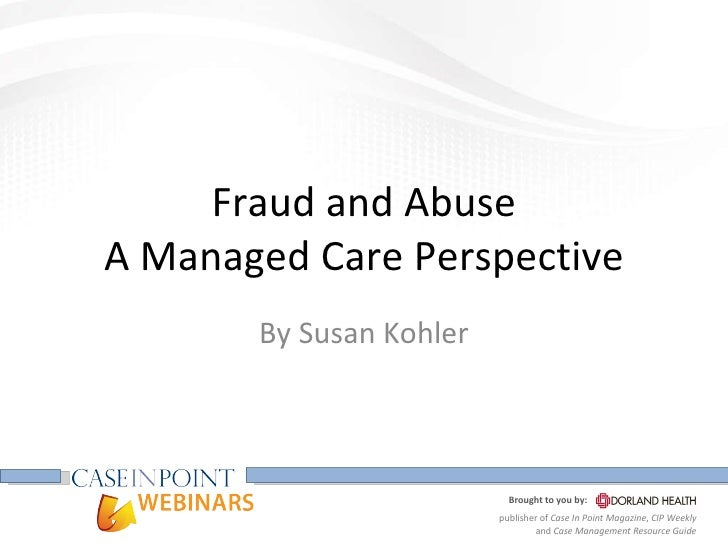 Fraud and Abuse A Managed Care Perspective By Susan Kohler