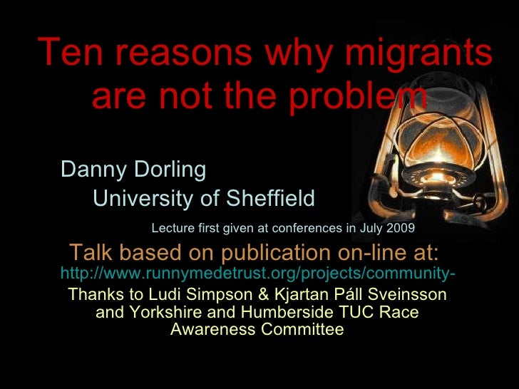 Ten reasons why migrants are not the problem  Danny Dorling University of Sheffield Lecture first given at conferences in ...