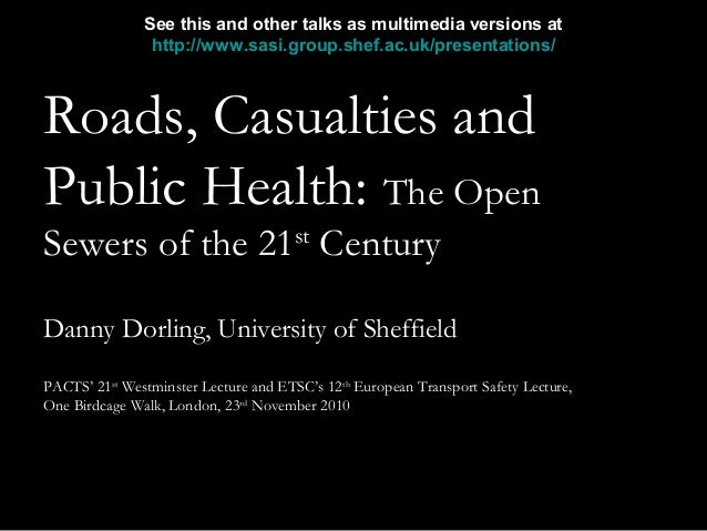 Danny Dorling PACTS Annual Lecture 23/11/20101 Roads, Casualties and Public Health: The Open Sewers of the 21st Century Da...