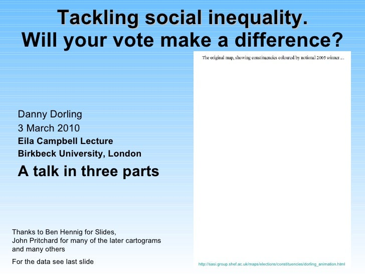 Tackling social inequality. Will your vote make a difference? Danny Dorling 3 March 2010 Eila Campbell Lecture Birkbeck Un...