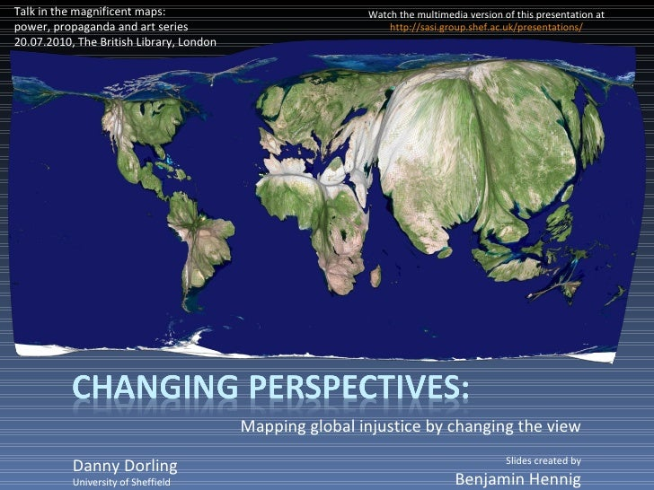 Mapping global injustice by changing the view Danny Dorling University of Sheffield Talk in the magnificent maps: power, p...
