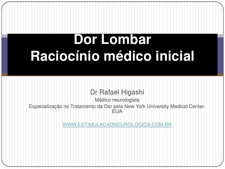 Dor LombarRaciocínio médico inicial<br />Dr Rafael Higashi<br />Médico neurologista<br />Especialização no Tratamento da D...