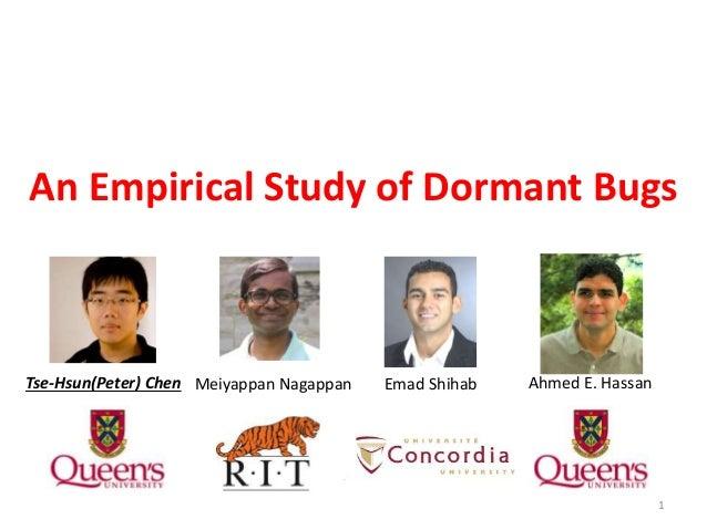 An Empirical Study of Dormant Bugs Tse-Hsun(Peter) Chen Meiyappan Nagappan Emad Shihab Ahmed E. Hassan 1