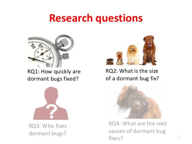 RQ1: How quickly are dormant bugs fixed? Research questions 12 RQ2: What is the size of a dormant bug fix? RQ3: Who fixes ...