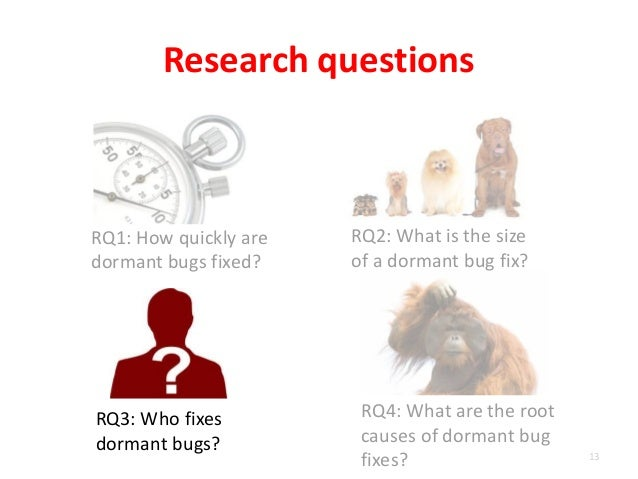RQ1: How quickly are dormant bugs fixed? Research questions 13 RQ2: What is the size of a dormant bug fix? RQ3: Who fixes ...