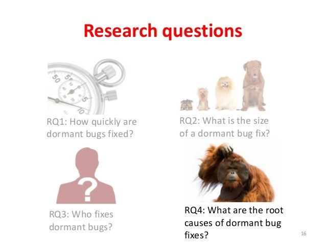 RQ1: How quickly are dormant bugs fixed? Research questions 16 RQ2: What is the size of a dormant bug fix? RQ3: Who fixes ...